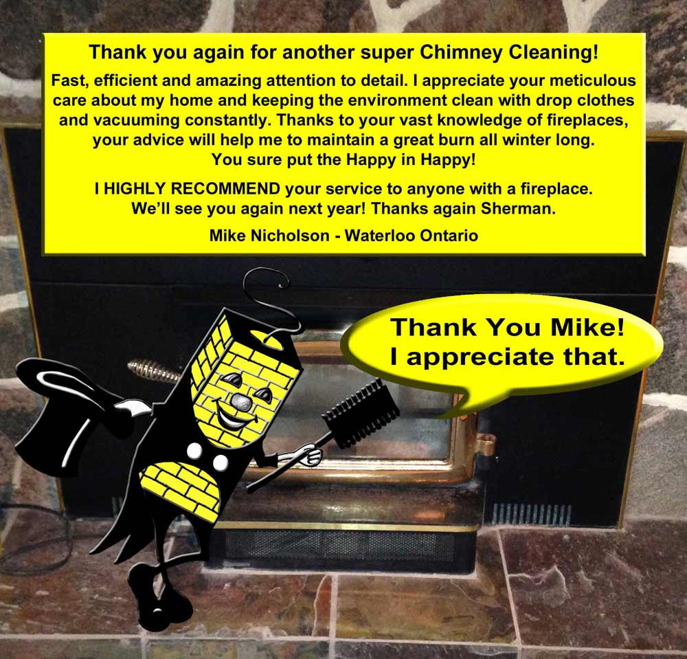 Thank you again for another super chimney Cleaning! Fast, efficient and amazing attention to detail